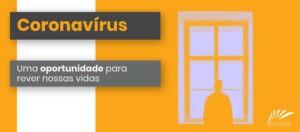 Coronavírus - uma oportunidade para rever nossas vidas